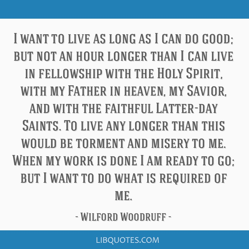 I want to live as long as I can do good; but not an hour longer than I can live in fellowship with the Holy Spirit, with my Father in heaven, my...