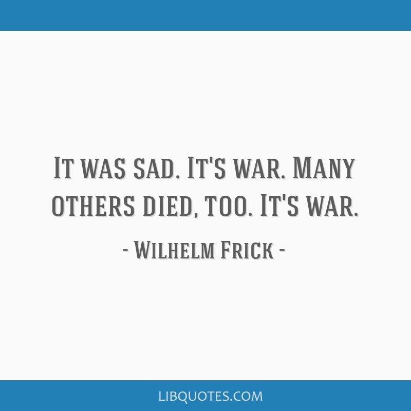 It was sad  It's war  Many others died, too  It's war