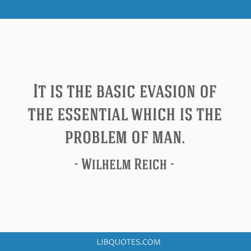 It is the basic evasion of the essential which is the problem of man.