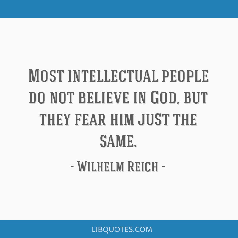 Most intellectual people do not believe in God, but they fear him just the same.