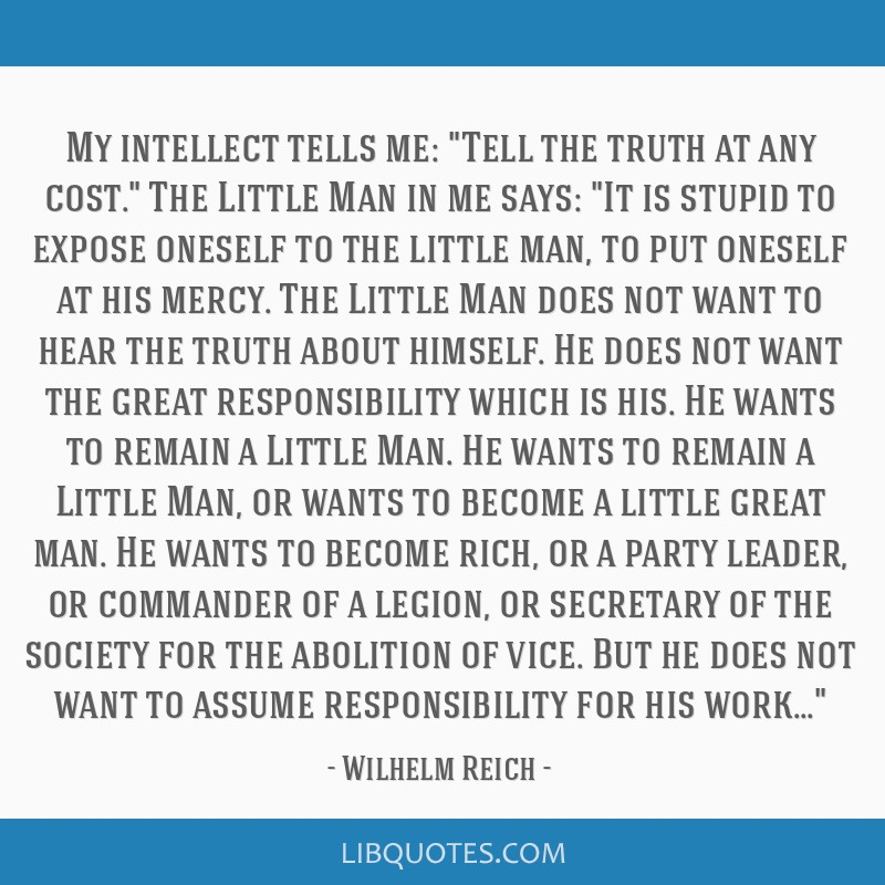 My intellect tells me: Tell the truth at any cost. The Little Man in me says: It is stupid to expose oneself to the little man, to put oneself at his ...