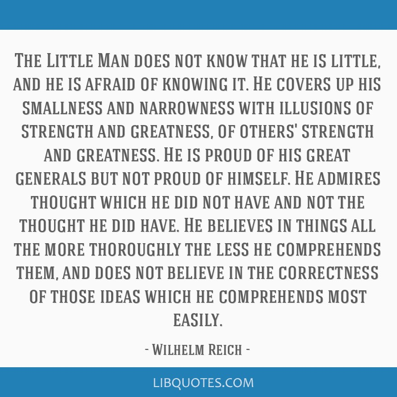 The Little Man does not know that he is little, and he is afraid of knowing it. He covers up his smallness and narrowness with illusions of strength...
