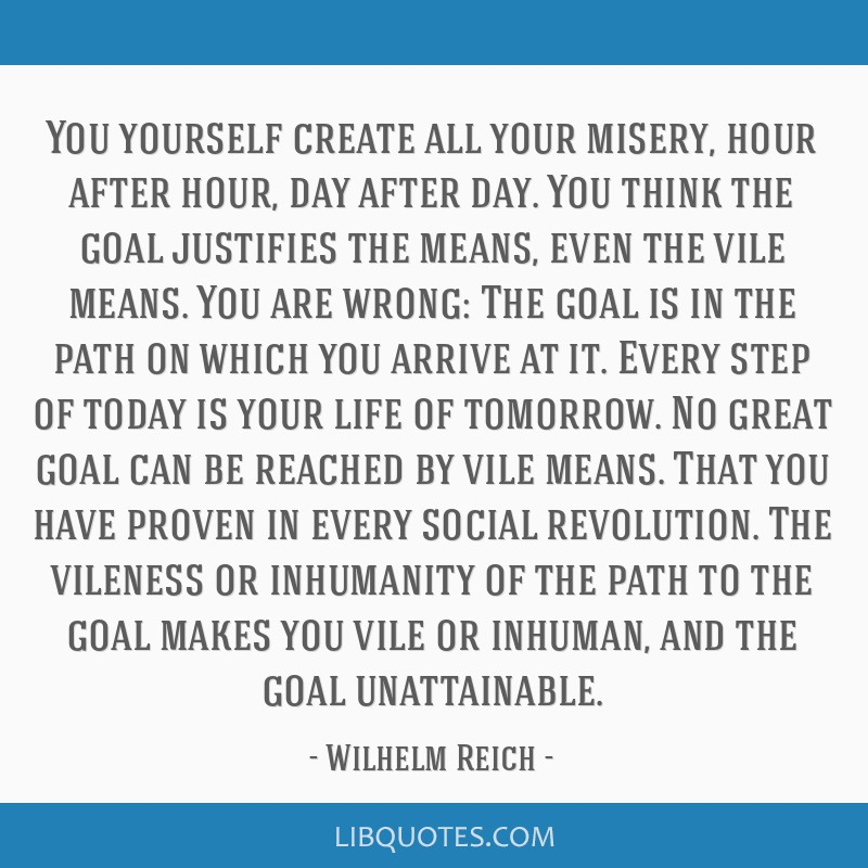 You yourself create all your misery, hour after hour, day after day. You think the goal justifies the means, even the vile means. You are wrong: The...