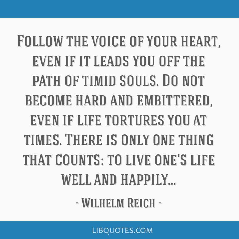 Follow the voice of your heart, even if it leads you off the path of timid souls. Do not become hard and embittered, even if life tortures you at...