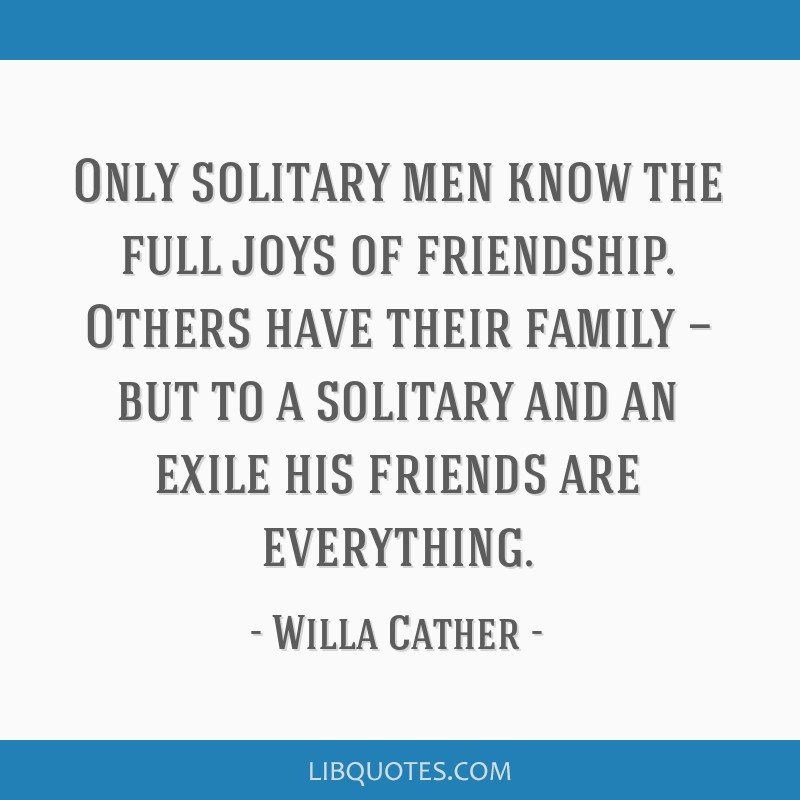 Only solitary men know the full joys of friendship. Others have their family — but to a solitary and an exile his friends are everything.