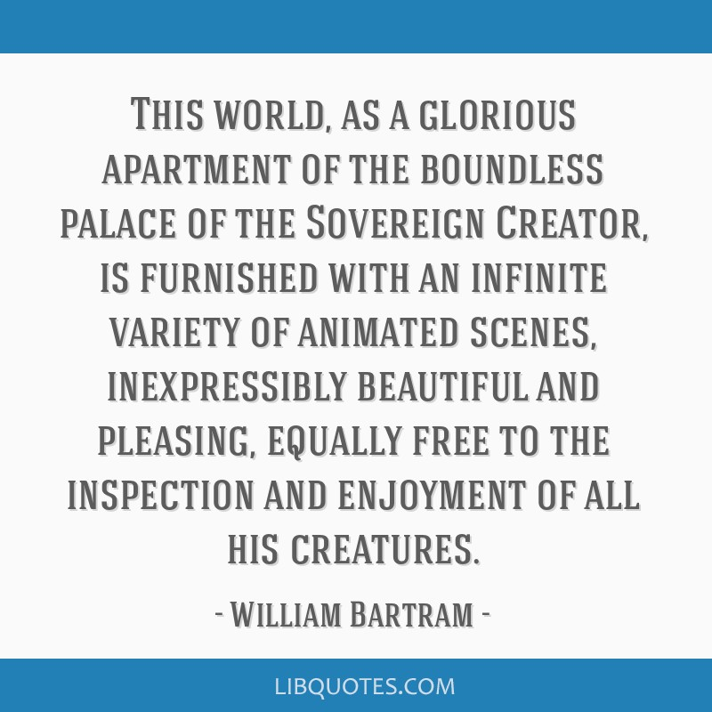 This world, as a glorious apartment of the boundless palace of the Sovereign Creator, is furnished with an infinite variety of animated scenes,...