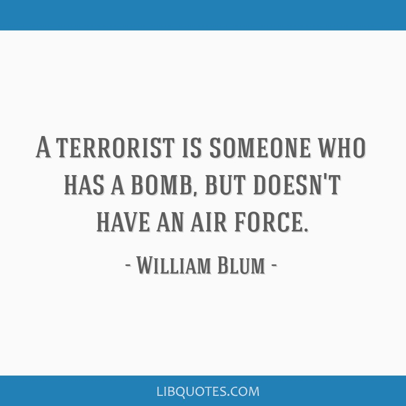 A terrorist is someone who has a bomb, but doesn't have an air force.