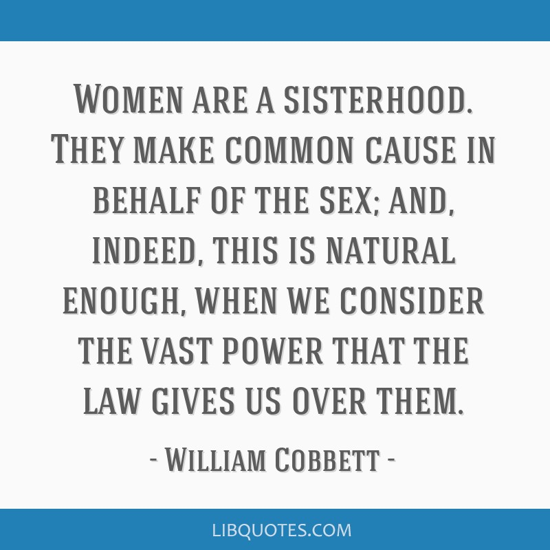 Women are a sisterhood. They make common cause in behalf of the sex; and, indeed, this is natural enough, when we consider the vast power that the...