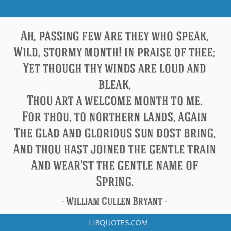 Ah, passing few are they who speak, Wild, stormy month! in praise of thee; Yet though thy winds are loud and bleak, Thou art a welcome month to me....