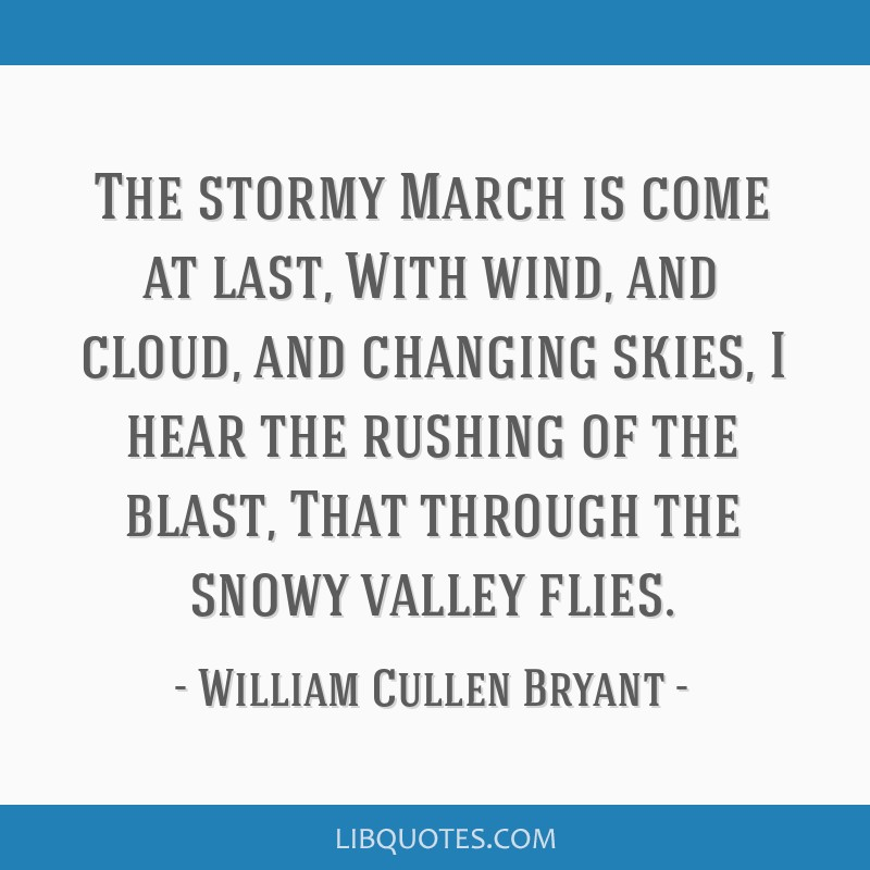 The stormy March is come at last, With wind, and cloud, and changing skies, I hear the rushing of the blast, That through the snowy valley flies.