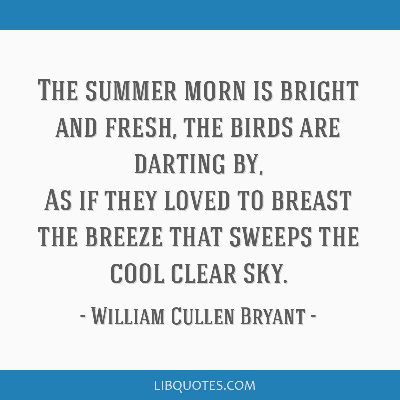 The summer morn is bright and fresh, the birds are darting by, As if they loved to breast the breeze that sweeps the cool clear sky.