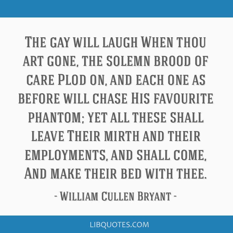 The gay will laugh When thou art gone, the solemn brood of care Plod on, and each one as before will chase His favourite phantom; yet all these shall ...