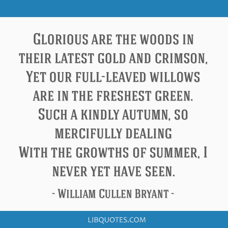 Glorious are the woods in their latest gold and crimson, Yet our full-leaved willows are in the freshest green. Such a kindly autumn, so mercifully...