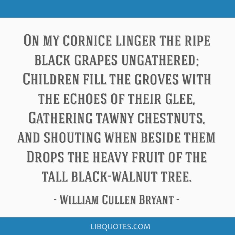 On my cornice linger the ripe black grapes ungathered; Children fill the groves with the echoes of their glee, Gathering tawny chestnuts, and...