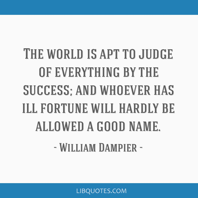 The world is apt to judge of everything by the success; and whoever has ill fortune will hardly be allowed a good name.