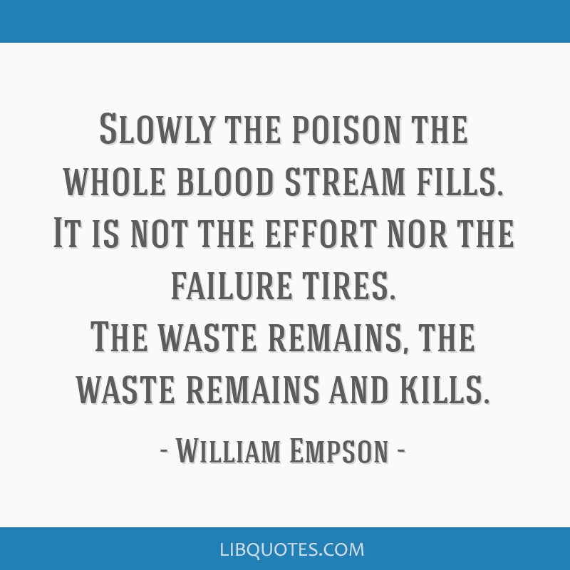 Slowly the poison the whole blood stream fills. It is not the effort nor the failure tires. The waste remains, the waste remains and kills.