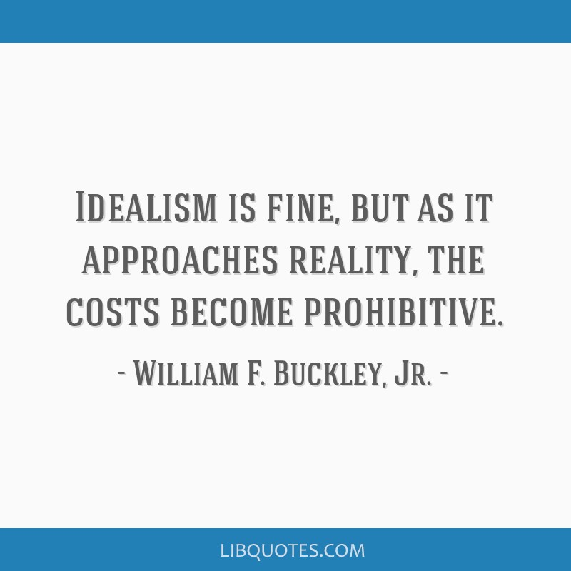 Idealism is fine, but as it approaches reality, the costs become prohibitive.