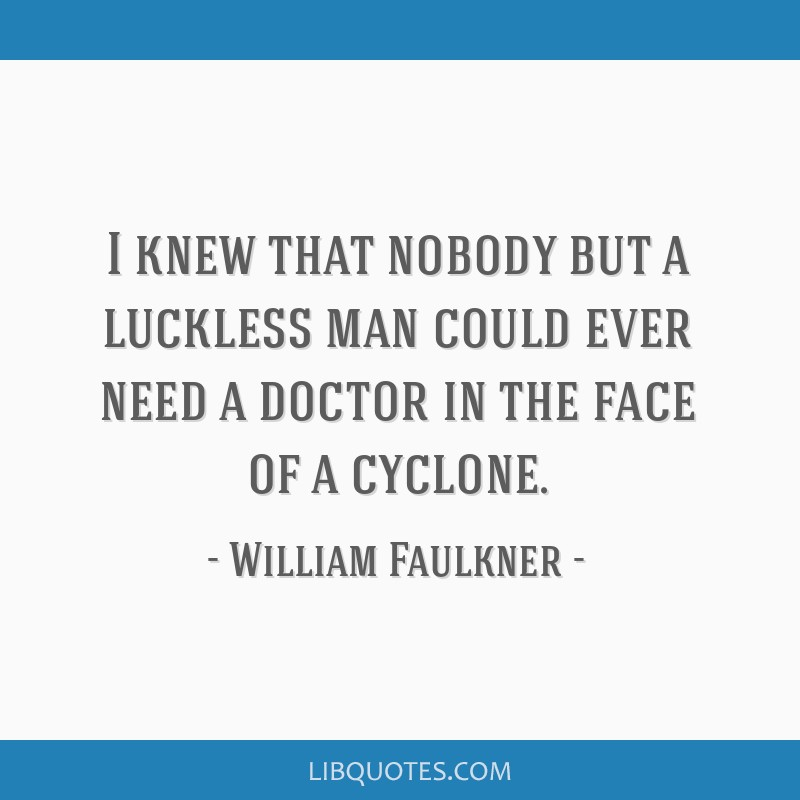 I knew that nobody but a luckless man could ever need a doctor in the face of a cyclone.