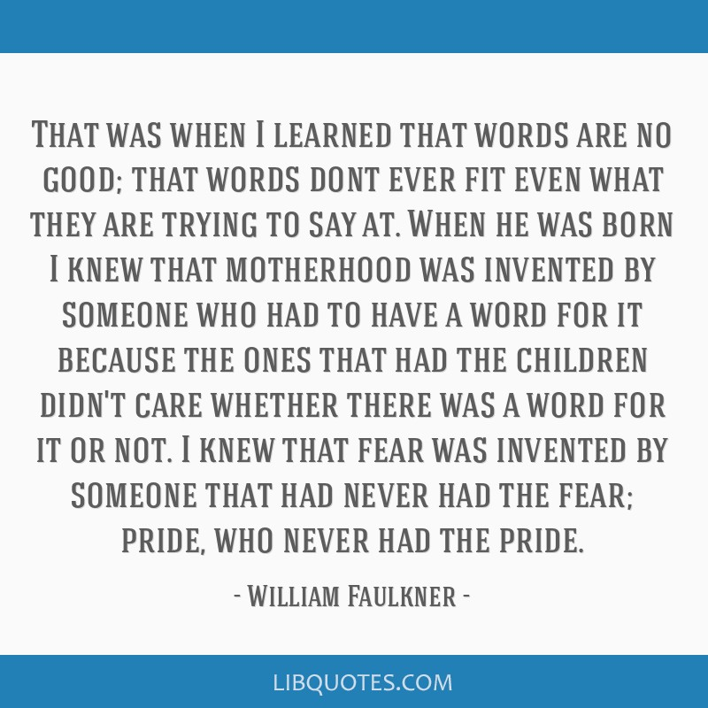 That was when I learned that words are no good; that words dont ever fit even what they are trying to say at. When he was born I knew that motherhood ...