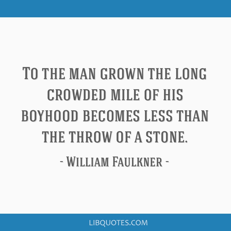To the man grown the long crowded mile of his boyhood becomes less than the throw of a stone.
