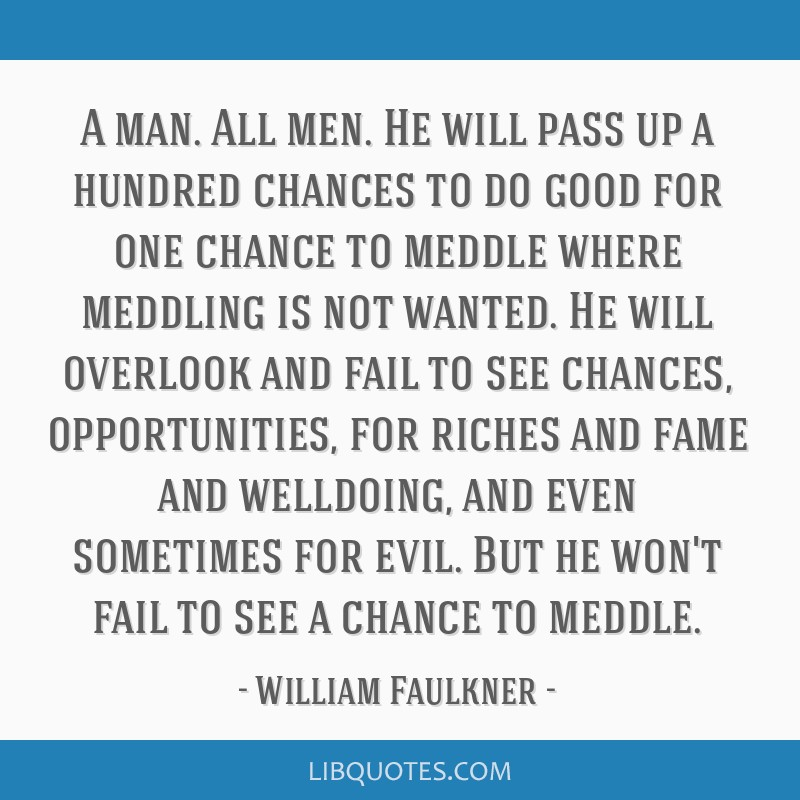 A man. All men. He will pass up a hundred chances to do good for one chance to meddle where meddling is not wanted. He will overlook and fail to see...