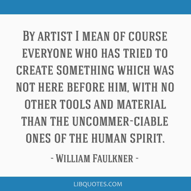 By artist I mean of course everyone who has tried to create something which was not here before him, with no other tools and material than the...