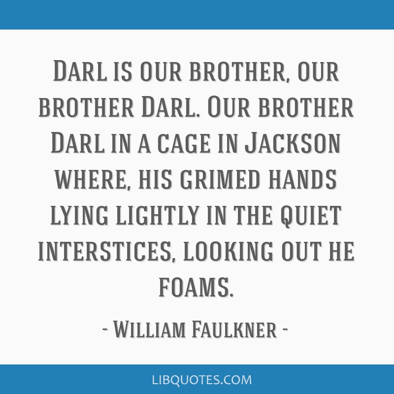 Darl is our brother, our brother Darl. Our brother Darl in a cage in Jackson where, his grimed hands lying lightly in the quiet interstices, looking...