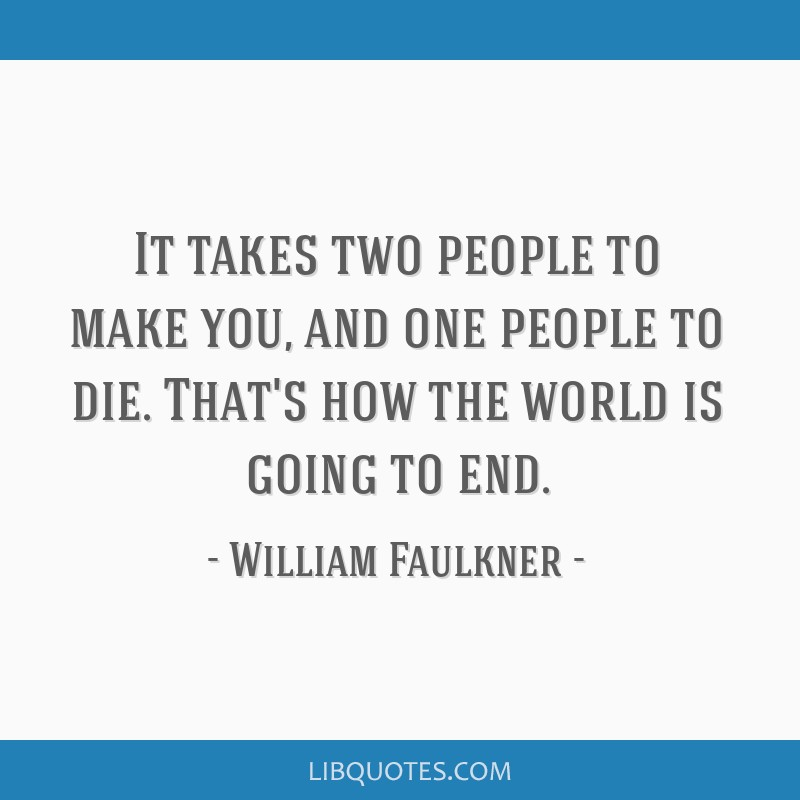 It takes two people to make you, and one people to die. That's how the world is going to end.