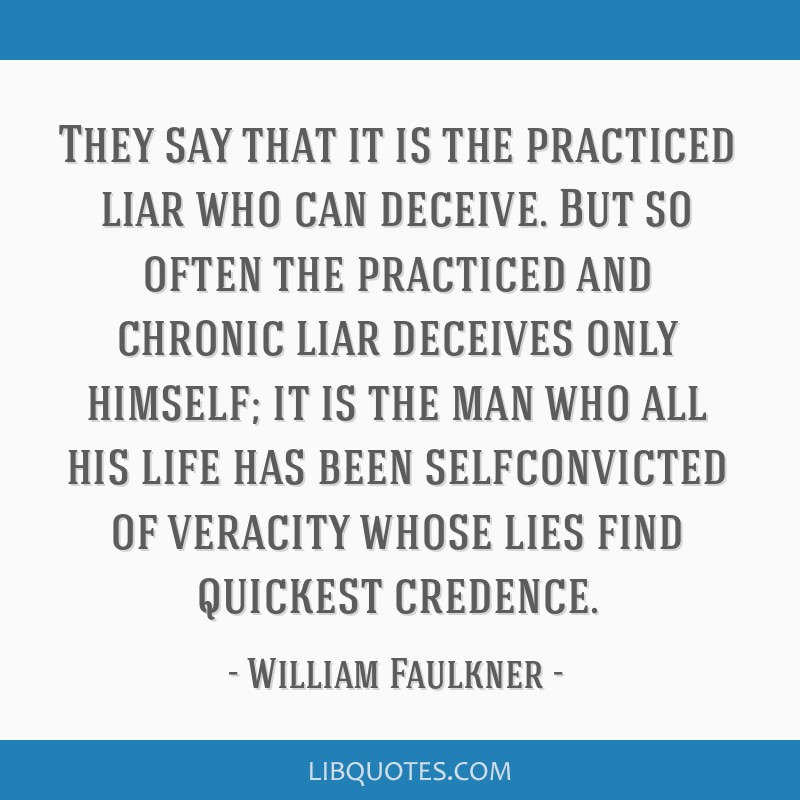 They say that it is the practiced liar who can deceive. But so often the practiced and chronic liar deceives only himself; it is the man who all his...