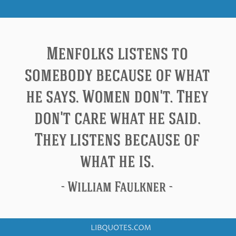 Menfolks listens to somebody because of what he says. Women don't. They don't care what he said. They listens because of what he is.