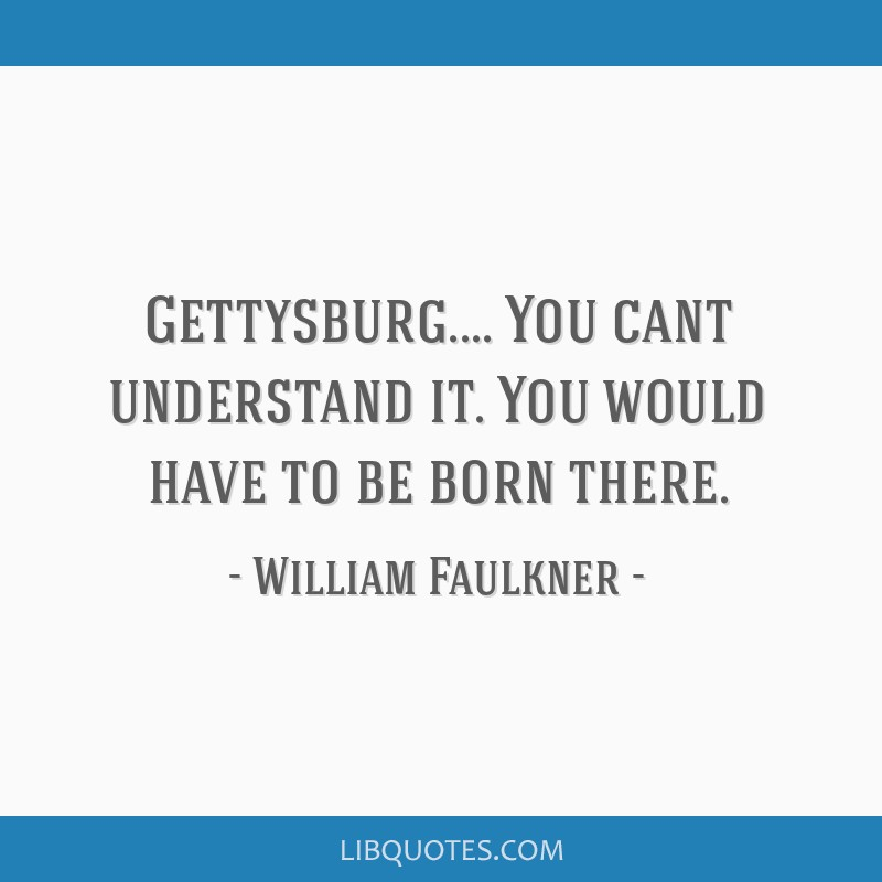 Gettysburg.... You cant understand it. You would have to be born there.