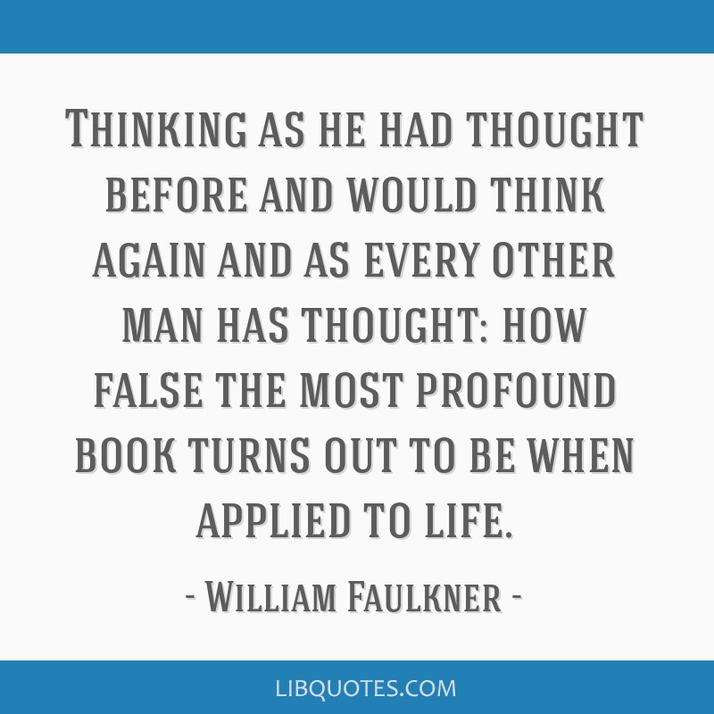 Thinking as he had thought before and would think again and as every other man has thought: how false the most profound book turns out to be when...
