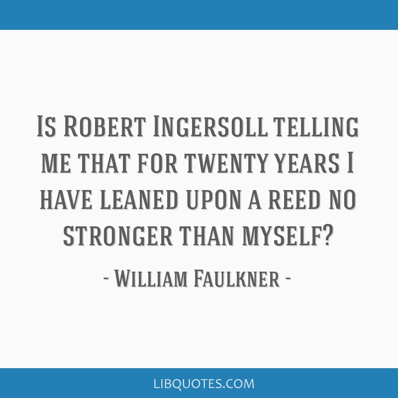 Is Robert Ingersoll telling me that for twenty years I have leaned upon a reed no stronger than myself?