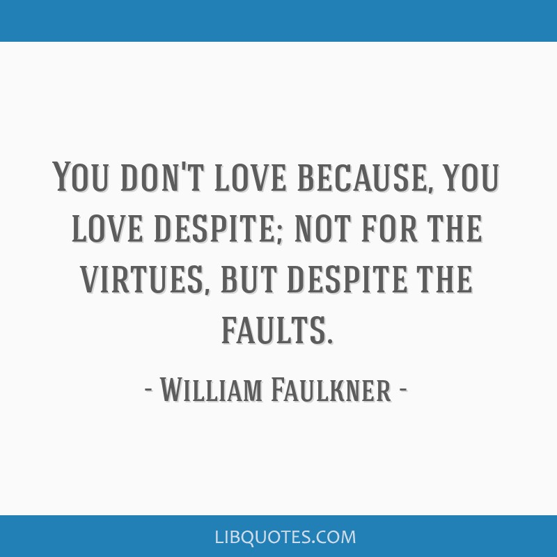 You don't love because, you love despite; not for the virtues, but despite the faults.