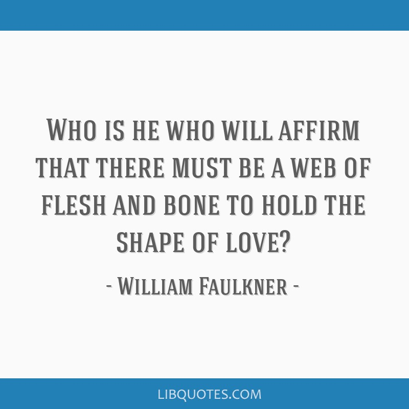 Who is he who will affirm that there must be a web of flesh and bone to hold the shape of love?