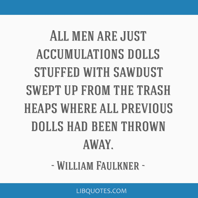All men are just accumulations dolls stuffed with sawdust swept up from the trash heaps where all previous dolls had been thrown away.