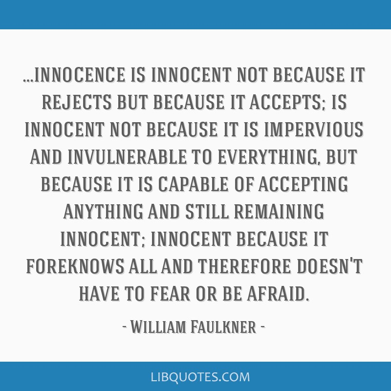 …innocence is innocent not because it rejects but because it accepts; is innocent not because it is impervious and invulnerable to everything, but...