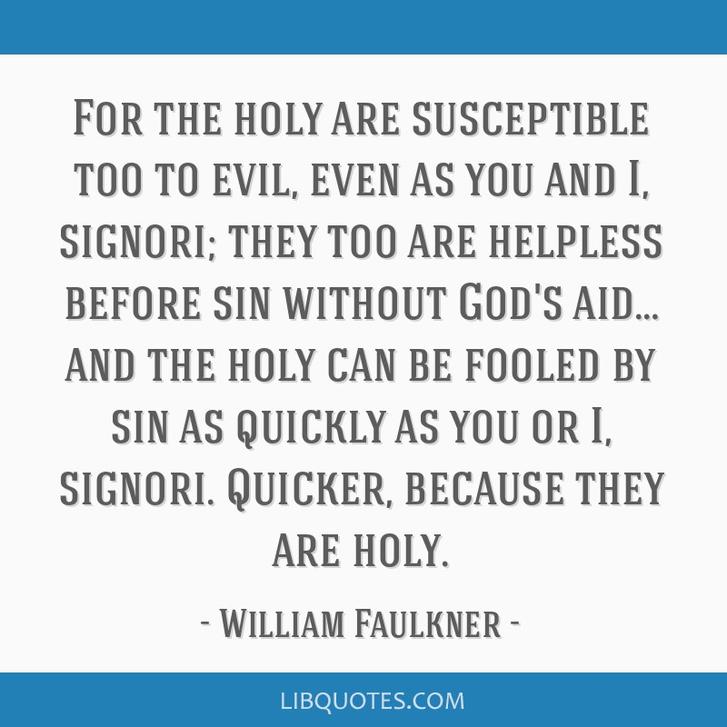 For the holy are susceptible too to evil, even as you and I, signori; they too are helpless before sin without God's aid… and the holy can be...