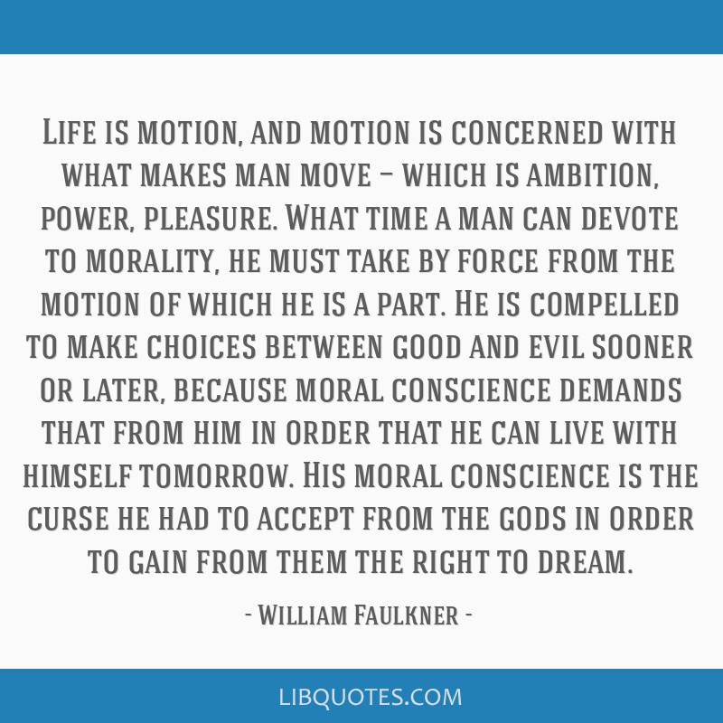 Life is motion, and motion is concerned with what makes man move — which is ambition, power, pleasure. What time a man can devote to morality, he...