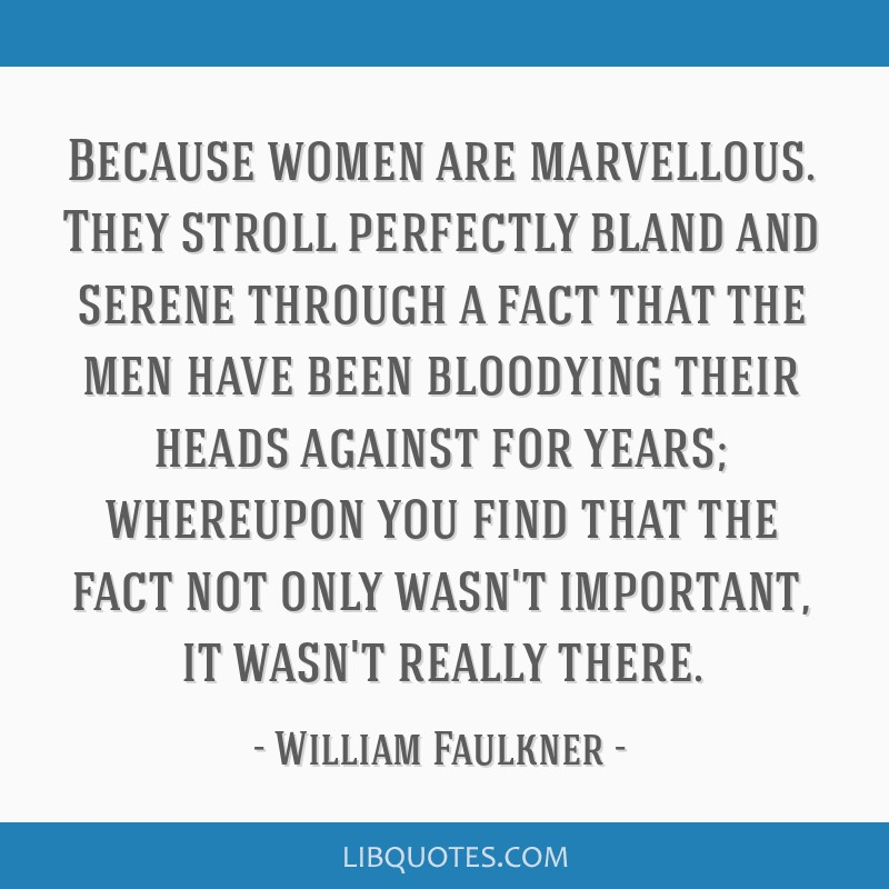 Because women are marvellous. They stroll perfectly bland and serene through a fact that the men have been bloodying their heads against for years;...