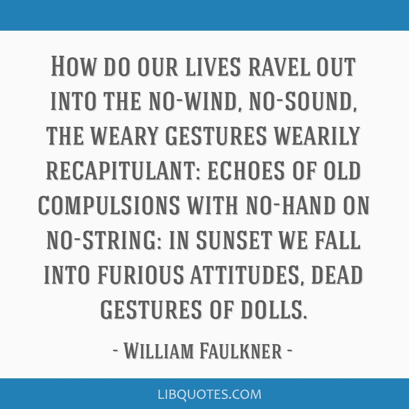 How do our lives ravel out into the no-wind, no-sound, the weary gestures wearily recapitulant: echoes of old compulsions with no-hand on no-string:...