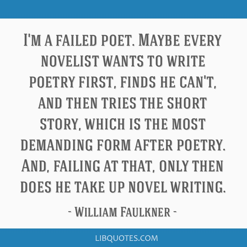 I'm a failed poet. Maybe every novelist wants to write poetry first, finds he can't, and then tries the short story, which is the most demanding form ...
