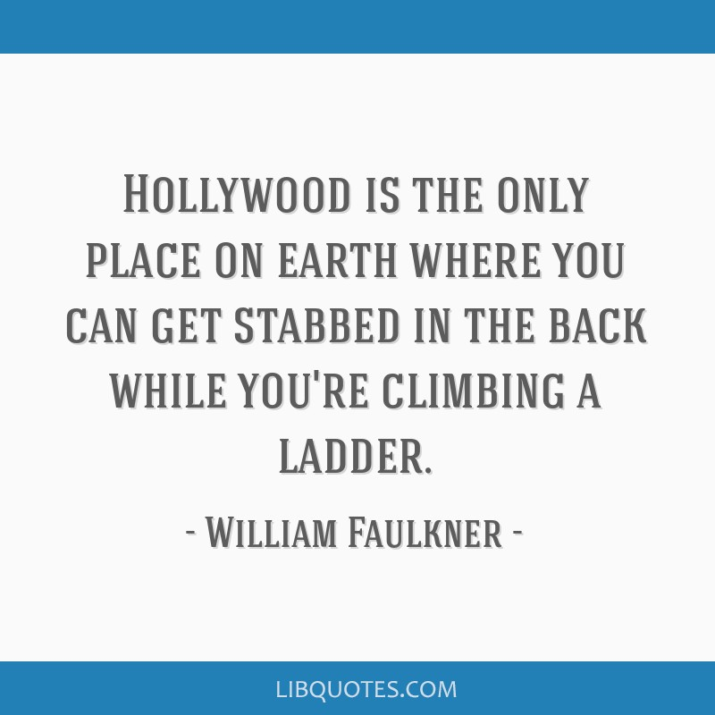 Hollywood is the only place on earth where you can get stabbed in the back while you're climbing a ladder.