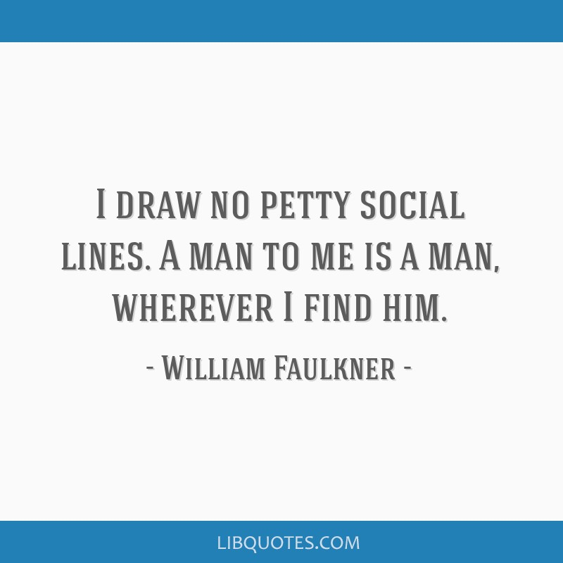 I draw no petty social lines. A man to me is a man, wherever I find him.