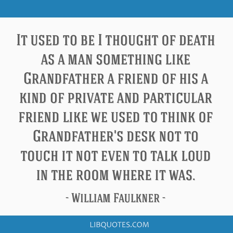 It used to be I thought of death as a man something like Grandfather a friend of his a kind of private and particular friend like we used to think of ...