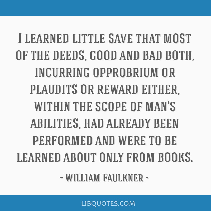 I learned little save that most of the deeds, good and bad both, incurring opprobrium or plaudits or reward either, within the scope of man's...