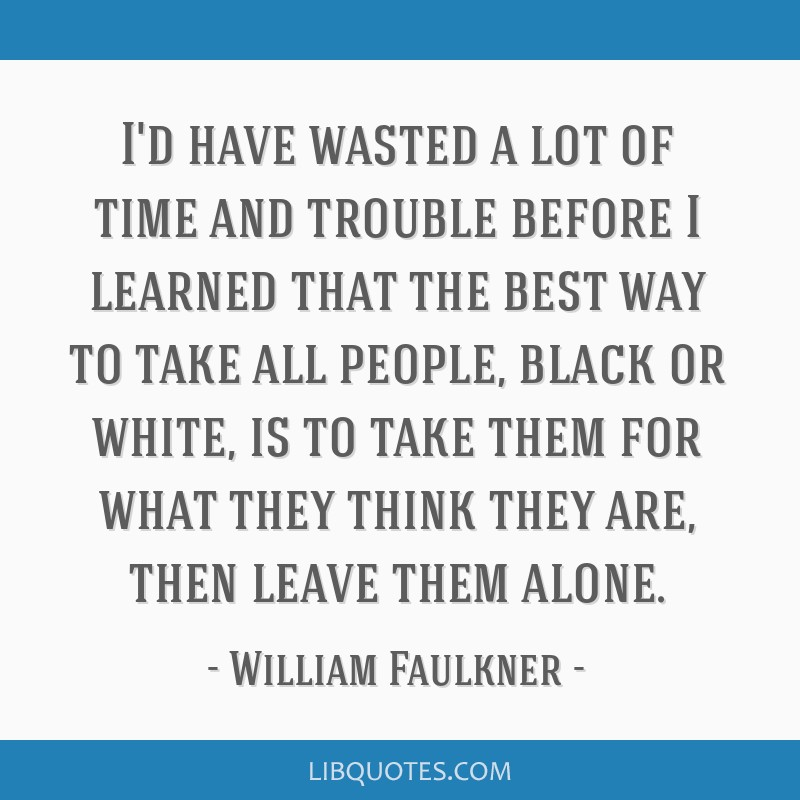 I'd have wasted a lot of time and trouble before I learned that the best way to take all people, black or white, is to take them for what they think...