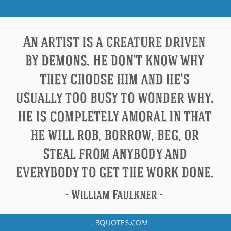 An artist is a creature driven by demons. He don't know why they choose him and he's usually too busy to wonder why. He is completely amoral in that...