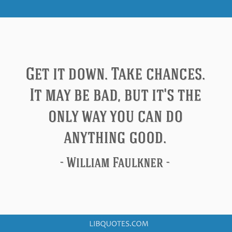 Get it down. Take chances. It may be bad, but it's the only way you can do anything good.