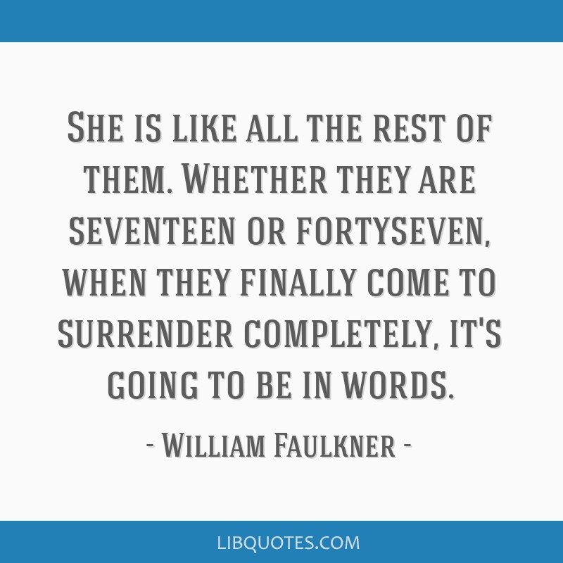 She is like all the rest of them. Whether they are seventeen or fortyseven, when they finally come to surrender completely, it's going to be in words.